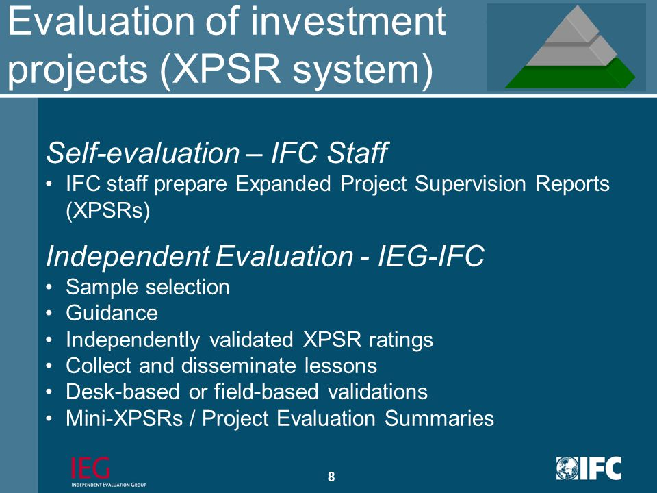7 Independent project-level evaluation of IFC's investment and advisory operations Accountability for IFC's operations at the project level Provides the foundation for IEG's macro evaluations Scope of micro evaluation