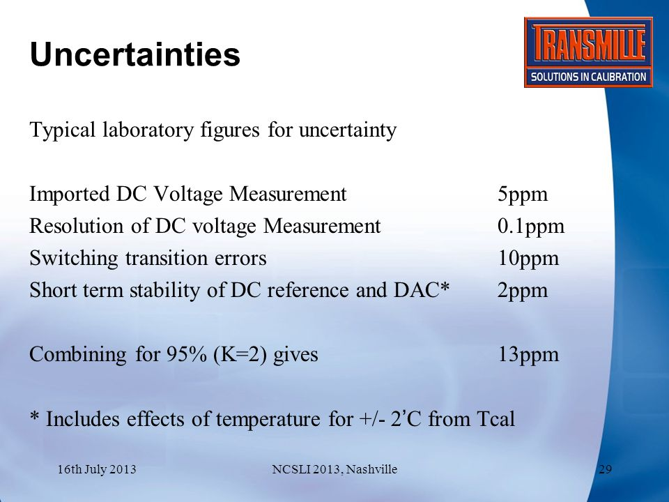 Uncertainties Typical laboratory figures for uncertainty Imported DC Voltage Measurement 5ppm Resolution of DC voltage Measurement0.1ppm Switching transition errors10ppm Short term stability of DC reference and DAC*2ppm Combining for 95% (K=2) gives13ppm * Includes effects of temperature for +/- 2'C from Tcal 16th July 2013NCSLI 2013, Nashville29