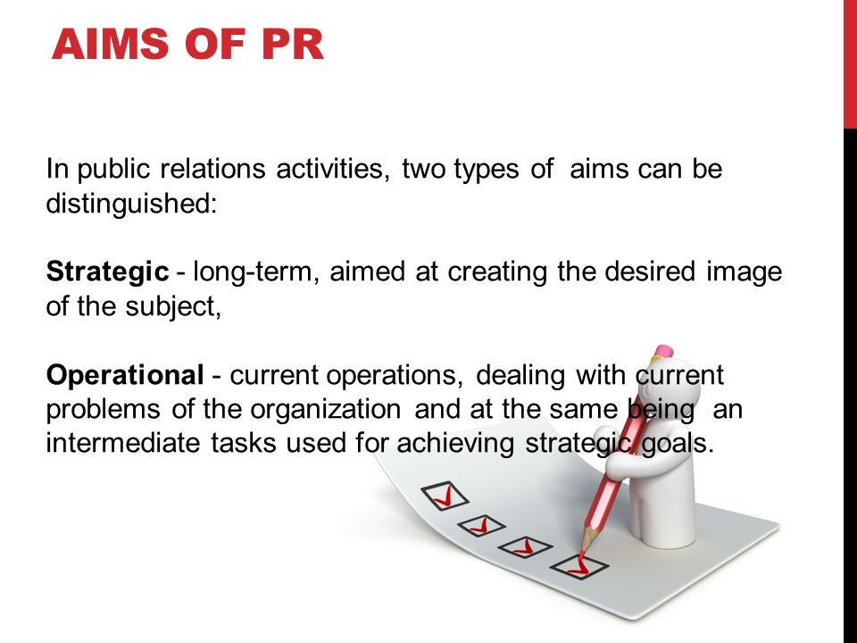 AIMS OF PR In public relations activities, two types of aims can be distinguished: Strategic - long-term, aimed at creating the desired image of the subject, Operational - current operations, dealing with current problems of the organization and at the same being an intermediate tasks used for achieving strategic goals.