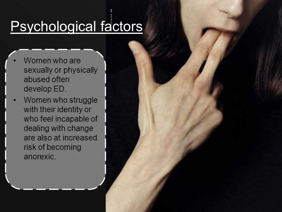 Psychological factors Women who are sexually or physically abused often develop ED.