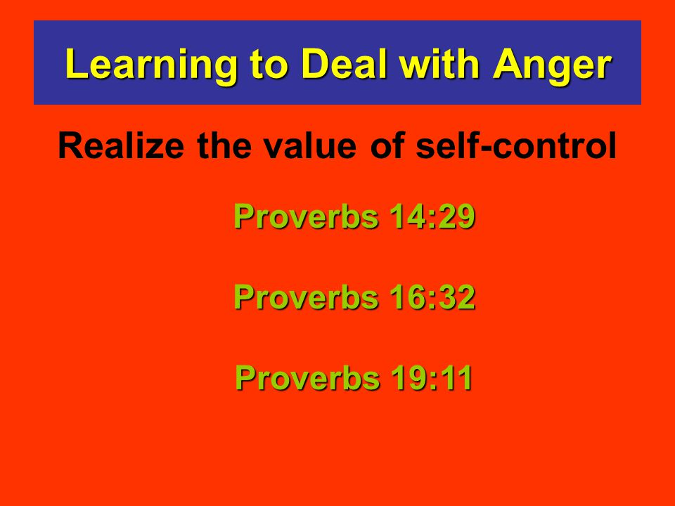 Proverbs 14:29 Proverbs 16:32 Proverbs 19:11 Learning to Deal with Anger Realize the value of self-control