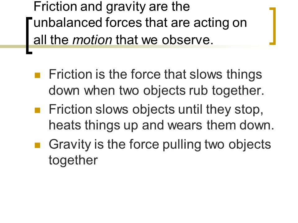 Friction and gravity are the unbalanced forces that are acting on all the motion that we observe.