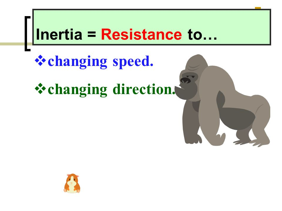 Inertia = Resistance to…  changing speed.  changing direction.