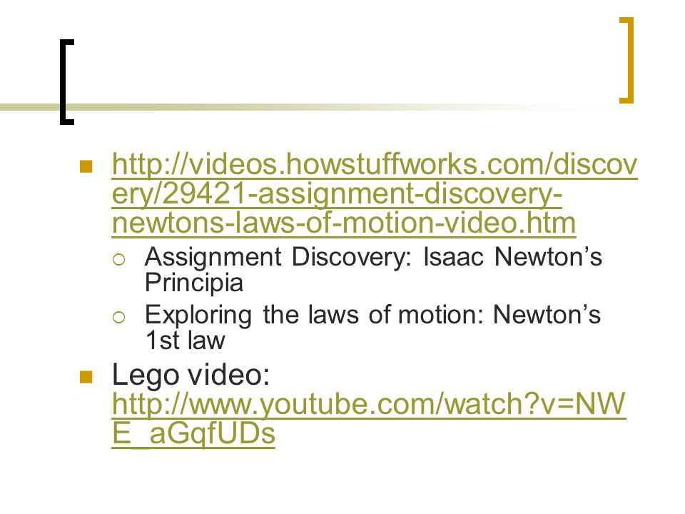 http://videos.howstuffworks.com/discov ery/29421-assignment-discovery- newtons-laws-of-motion-video.htm http://videos.howstuffworks.com/discov ery/29421-assignment-discovery- newtons-laws-of-motion-video.htm  Assignment Discovery: Isaac Newton's Principia  Exploring the laws of motion: Newton's 1st law Lego video: http://www.youtube.com/watch v=NW E_aGqfUDs http://www.youtube.com/watch v=NW E_aGqfUDs