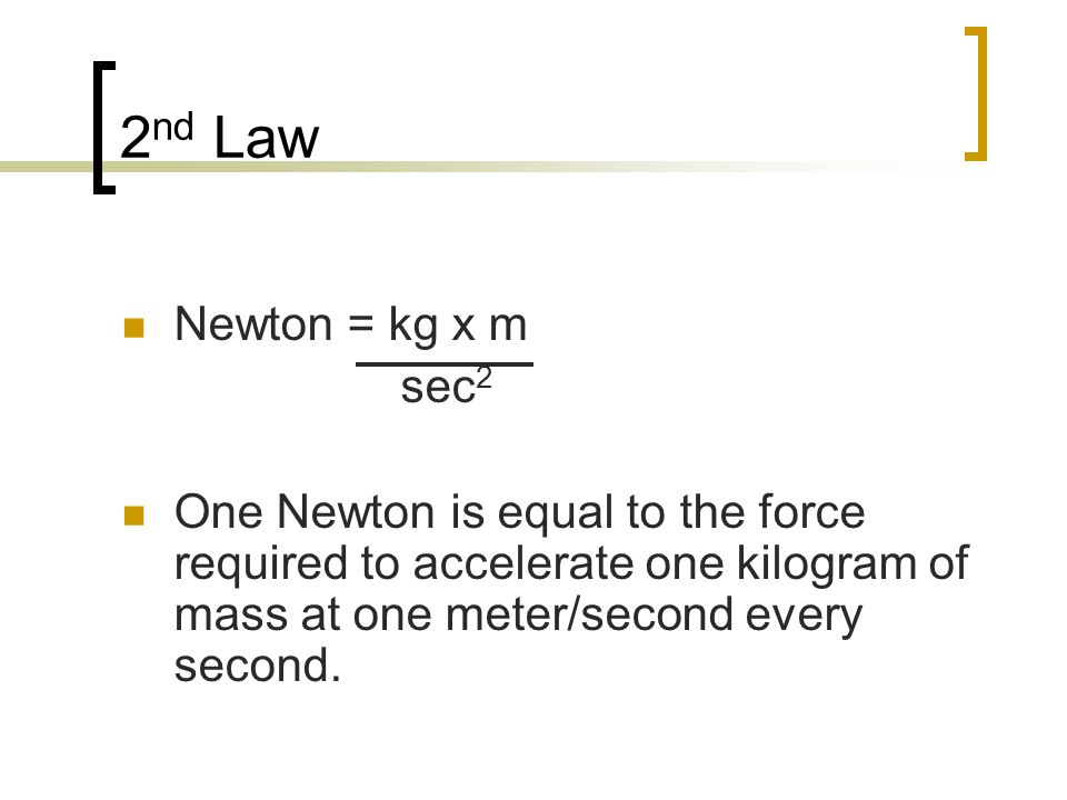2 nd Law Newton = kg x m sec 2 One Newton is equal to the force required to accelerate one kilogram of mass at one meter/second every second.