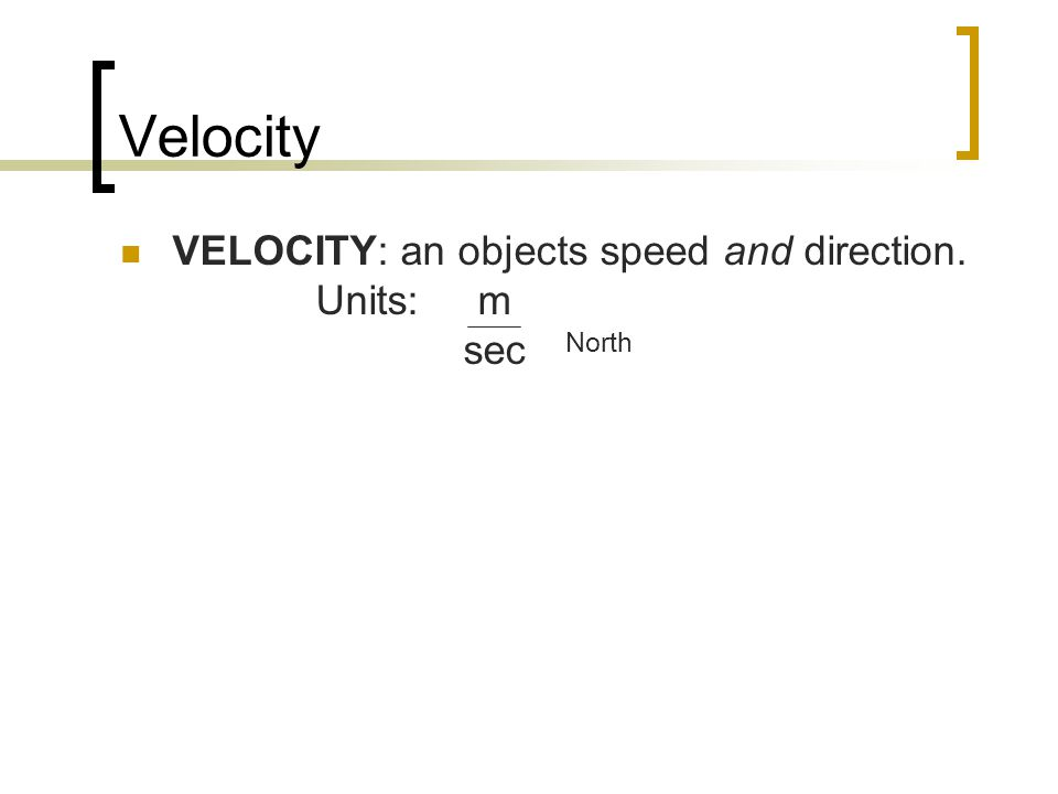 Velocity VELOCITY: an objects speed and direction. Units: m sec North