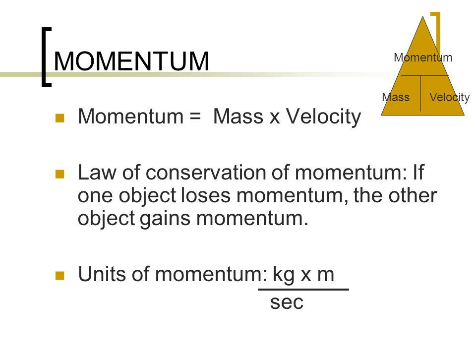 MOMENTUM Momentum = Mass x Velocity Law of conservation of momentum: If one object loses momentum, the other object gains momentum.