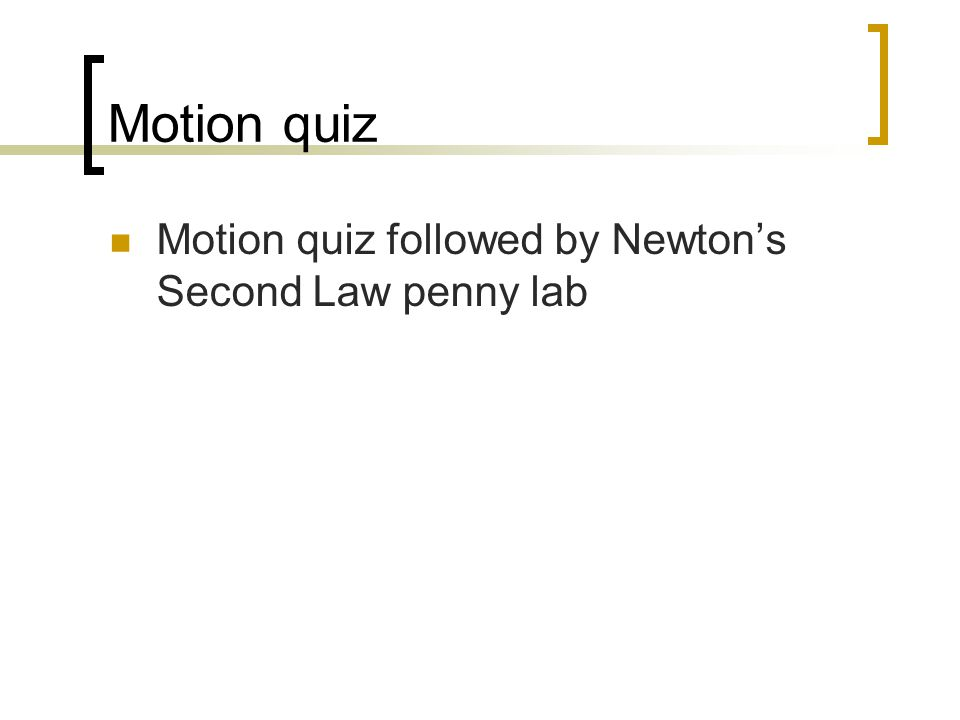 Motion quiz Motion quiz followed by Newton's Second Law penny lab