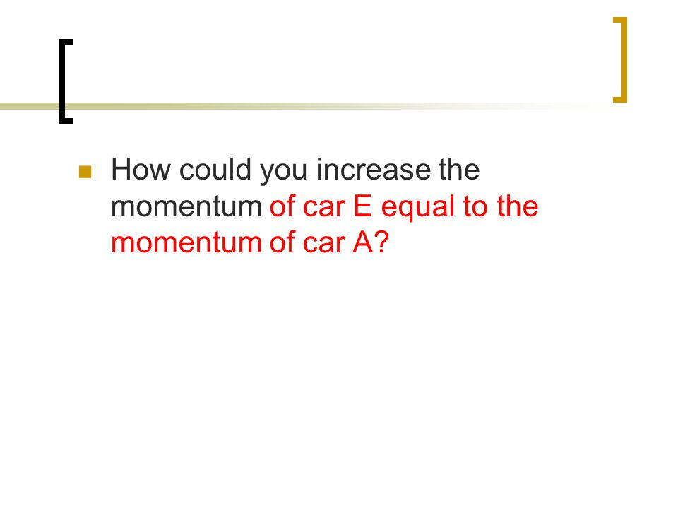 How could you increase the momentum of car E equal to the momentum of car A