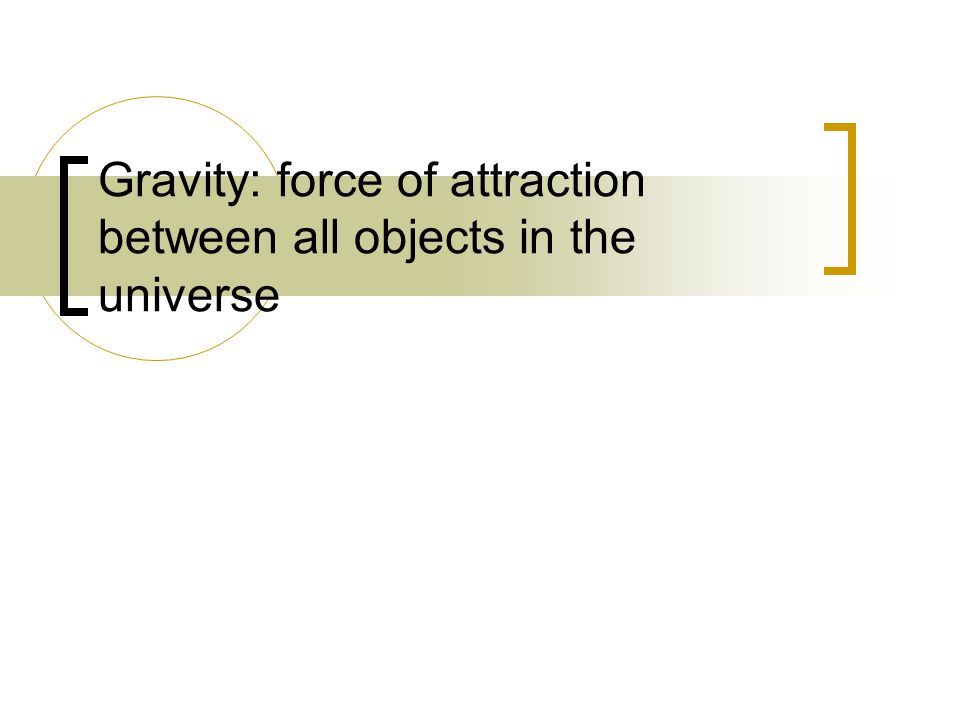 Gravity: force of attraction between all objects in the universe