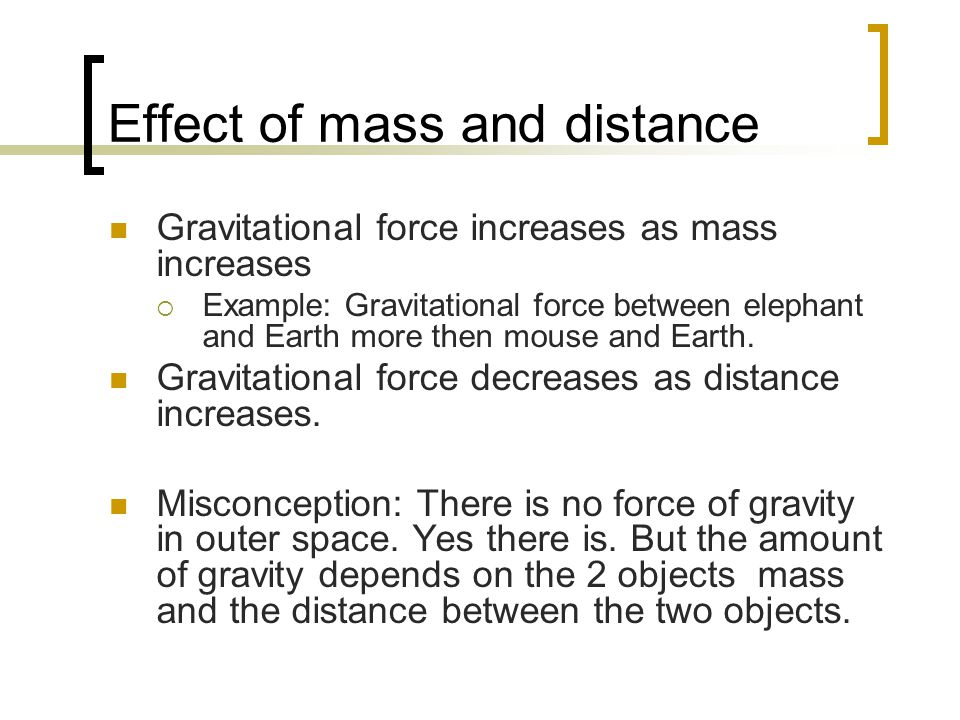 Effect of mass and distance Gravitational force increases as mass increases  Example: Gravitational force between elephant and Earth more then mouse and Earth.