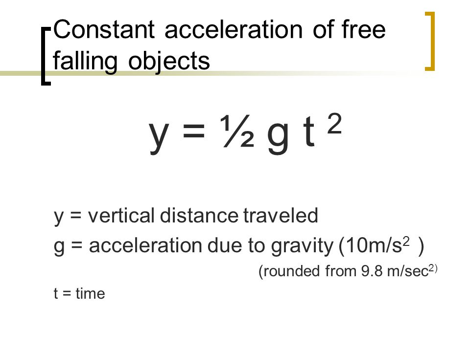 Constant acceleration of free falling objects y = ½ g t 2 y = vertical distance traveled g = acceleration due to gravity (10m/s 2 ) (rounded from 9.8 m/sec 2) t = time