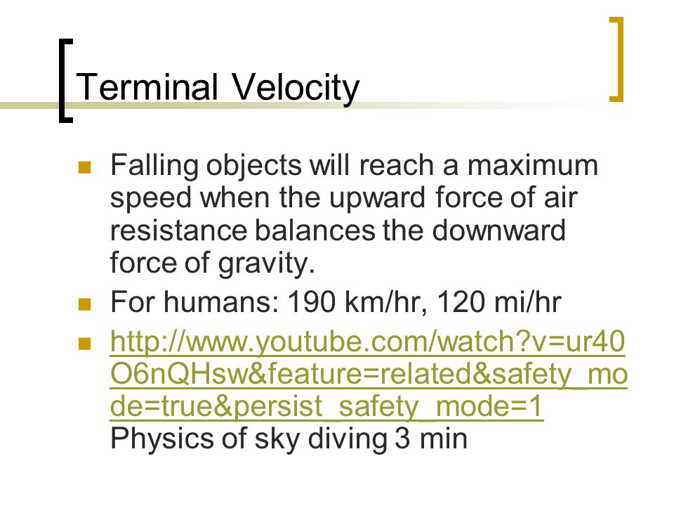 Terminal Velocity Falling objects will reach a maximum speed when the upward force of air resistance balances the downward force of gravity.