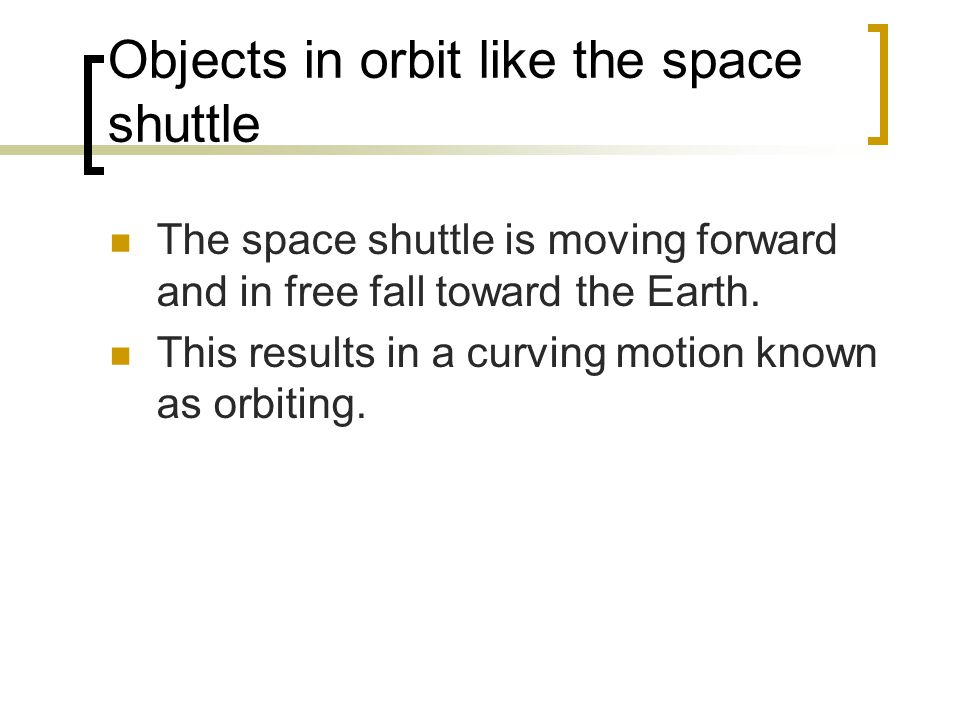 Objects in orbit like the space shuttle The space shuttle is moving forward and in free fall toward the Earth.