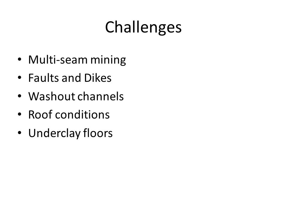 Challenges Multi-seam mining Faults and Dikes Washout channels Roof conditions Underclay floors
