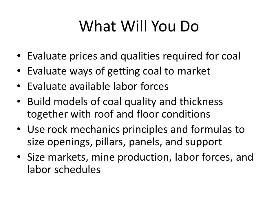 What Will You Do Evaluate prices and qualities required for coal Evaluate ways of getting coal to market Evaluate available labor forces Build models of coal quality and thickness together with roof and floor conditions Use rock mechanics principles and formulas to size openings, pillars, panels, and support Size markets, mine production, labor forces, and labor schedules