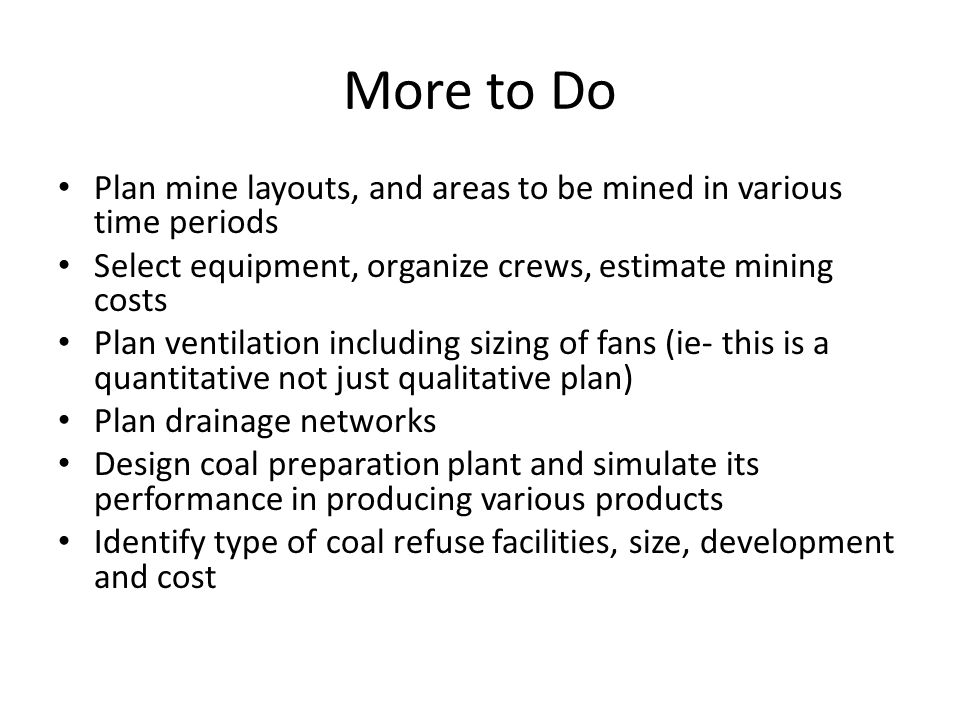 More to Do Plan mine layouts, and areas to be mined in various time periods Select equipment, organize crews, estimate mining costs Plan ventilation including sizing of fans (ie- this is a quantitative not just qualitative plan) Plan drainage networks Design coal preparation plant and simulate its performance in producing various products Identify type of coal refuse facilities, size, development and cost