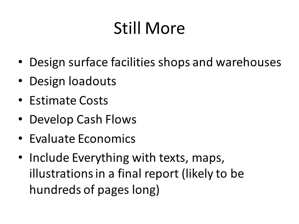 Still More Design surface facilities shops and warehouses Design loadouts Estimate Costs Develop Cash Flows Evaluate Economics Include Everything with texts, maps, illustrations in a final report (likely to be hundreds of pages long)
