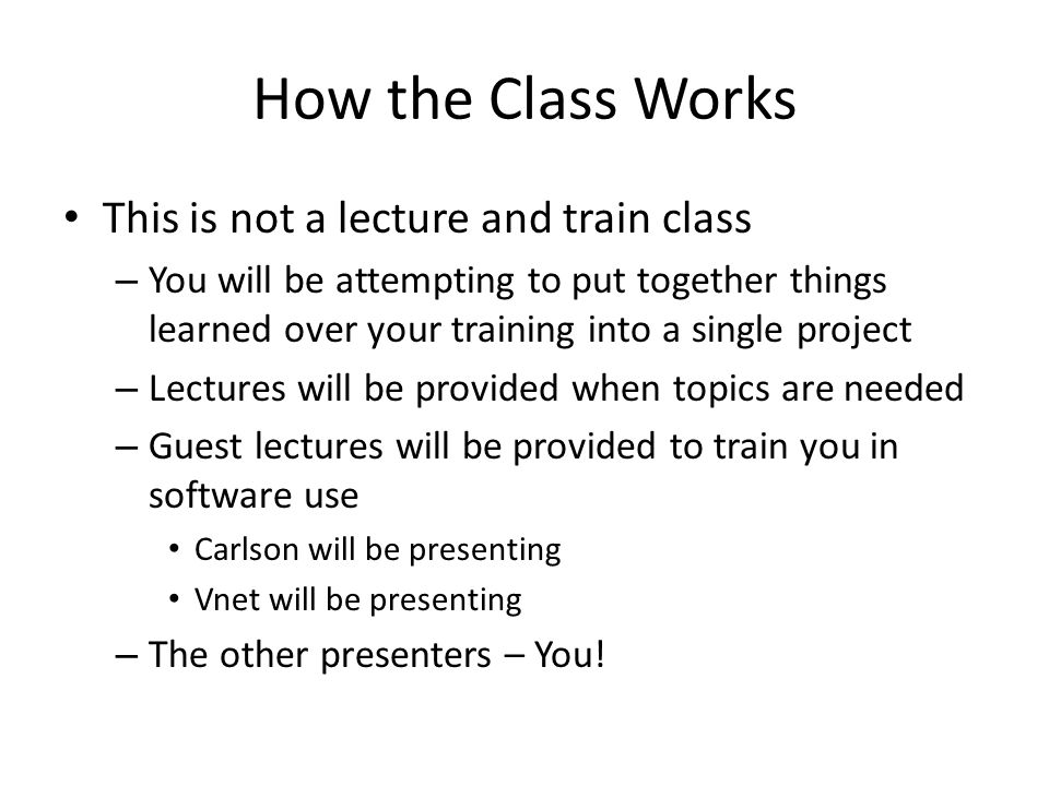 How the Class Works This is not a lecture and train class – You will be attempting to put together things learned over your training into a single project – Lectures will be provided when topics are needed – Guest lectures will be provided to train you in software use Carlson will be presenting Vnet will be presenting – The other presenters – You!