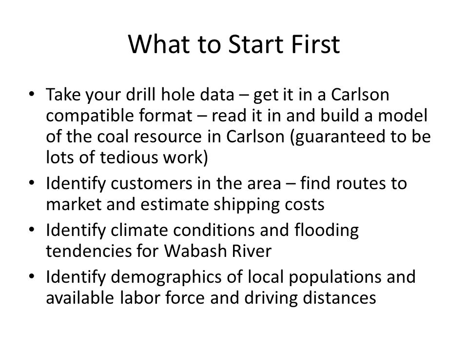 What to Start First Take your drill hole data – get it in a Carlson compatible format – read it in and build a model of the coal resource in Carlson (guaranteed to be lots of tedious work) Identify customers in the area – find routes to market and estimate shipping costs Identify climate conditions and flooding tendencies for Wabash River Identify demographics of local populations and available labor force and driving distances