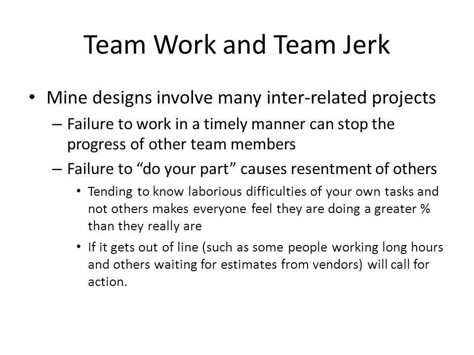 Team Work and Team Jerk Mine designs involve many inter-related projects – Failure to work in a timely manner can stop the progress of other team members – Failure to do your part causes resentment of others Tending to know laborious difficulties of your own tasks and not others makes everyone feel they are doing a greater % than they really are If it gets out of line (such as some people working long hours and others waiting for estimates from vendors) will call for action.