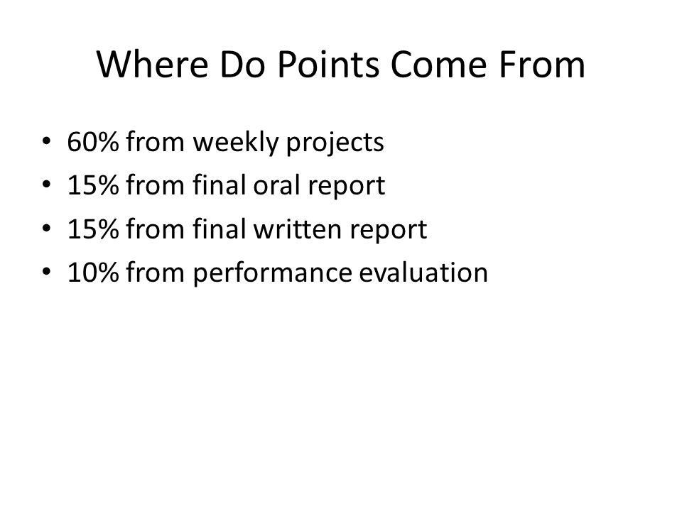 Where Do Points Come From 60% from weekly projects 15% from final oral report 15% from final written report 10% from performance evaluation