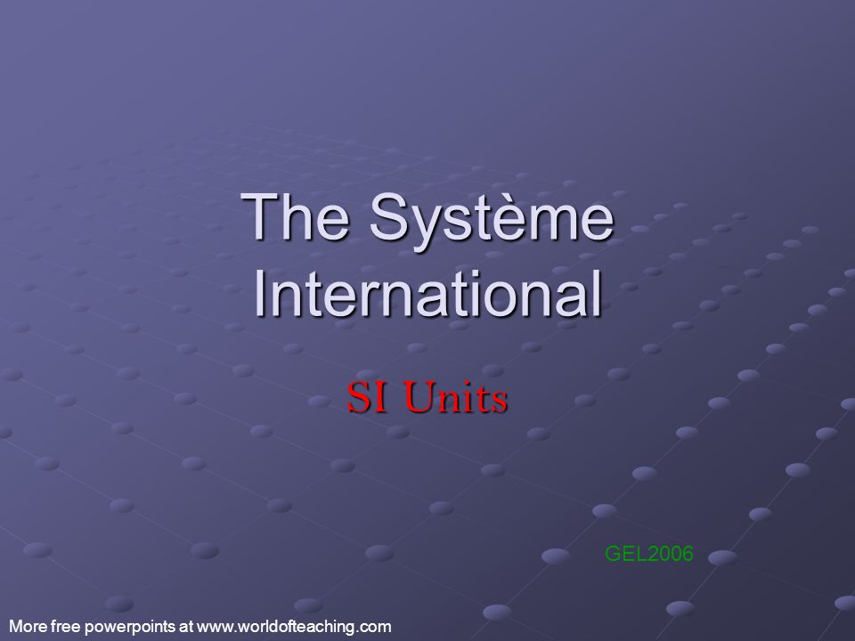The Système International SI Units GEL2006 More free powerpoints at www.worldofteaching.com