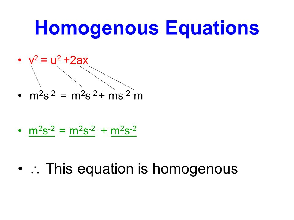 Homogenous Equations v 2 = u 2 +2ax = + m 2 s -2 = m 2 s -2 + m 2 s -2  This equation is homogenous m 2 s -2 m 2 s -2 ms -2 m