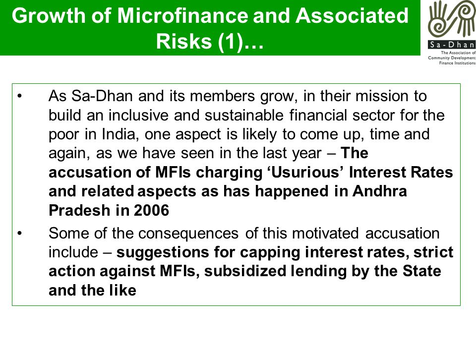 As Sa-Dhan and its members grow, in their mission to build an inclusive and sustainable financial sector for the poor in India, one aspect is likely to come up, time and again, as we have seen in the last year – The accusation of MFIs charging 'Usurious' Interest Rates and related aspects as has happened in Andhra Pradesh in 2006 Some of the consequences of this motivated accusation include – suggestions for capping interest rates, strict action against MFIs, subsidized lending by the State and the like Growth of Microfinance and Associated Risks (1)…