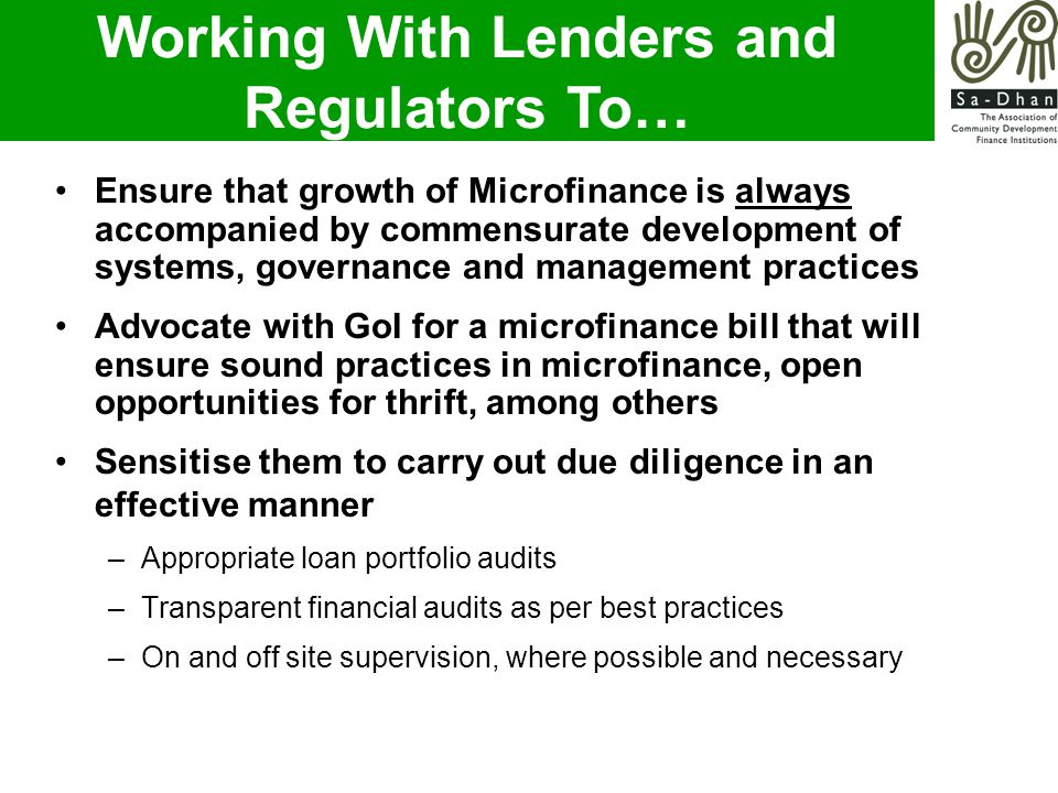 Working With Lenders and Regulators To… Ensure that growth of Microfinance is always accompanied by commensurate development of systems, governance and management practices Advocate with GoI for a microfinance bill that will ensure sound practices in microfinance, open opportunities for thrift, among others Sensitise them to carry out due diligence in an effective manner –Appropriate loan portfolio audits –Transparent financial audits as per best practices –On and off site supervision, where possible and necessary