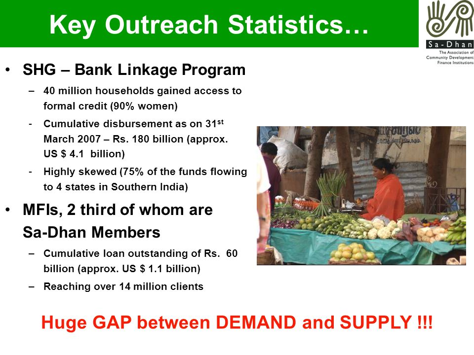 Key Outreach Statistics… SHG – Bank Linkage Program –40 million households gained access to formal credit (90% women) -Cumulative disbursement as on 31 st March 2007 – Rs.