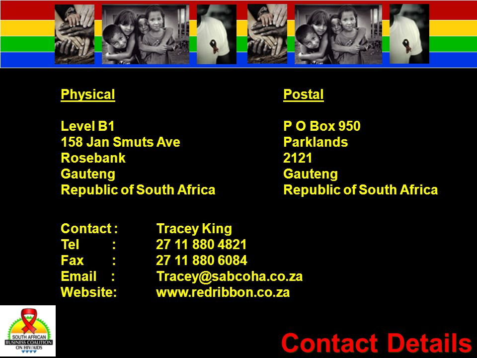 Contact Details Physical Level B1 158 Jan Smuts Ave Rosebank Gauteng Republic of South Africa Postal P O Box 950 Parklands 2121 Gauteng Republic of South Africa Contact :Tracey King Tel : 27 11 880 4821 Fax :27 11 880 6084 Email :Tracey@sabcoha.co.za Website:www.redribbon.co.za