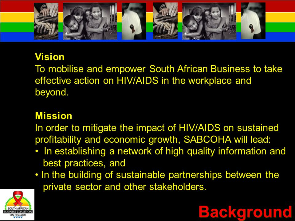 Background Vision To mobilise and empower South African Business to take effective action on HIV/AIDS in the workplace and beyond.