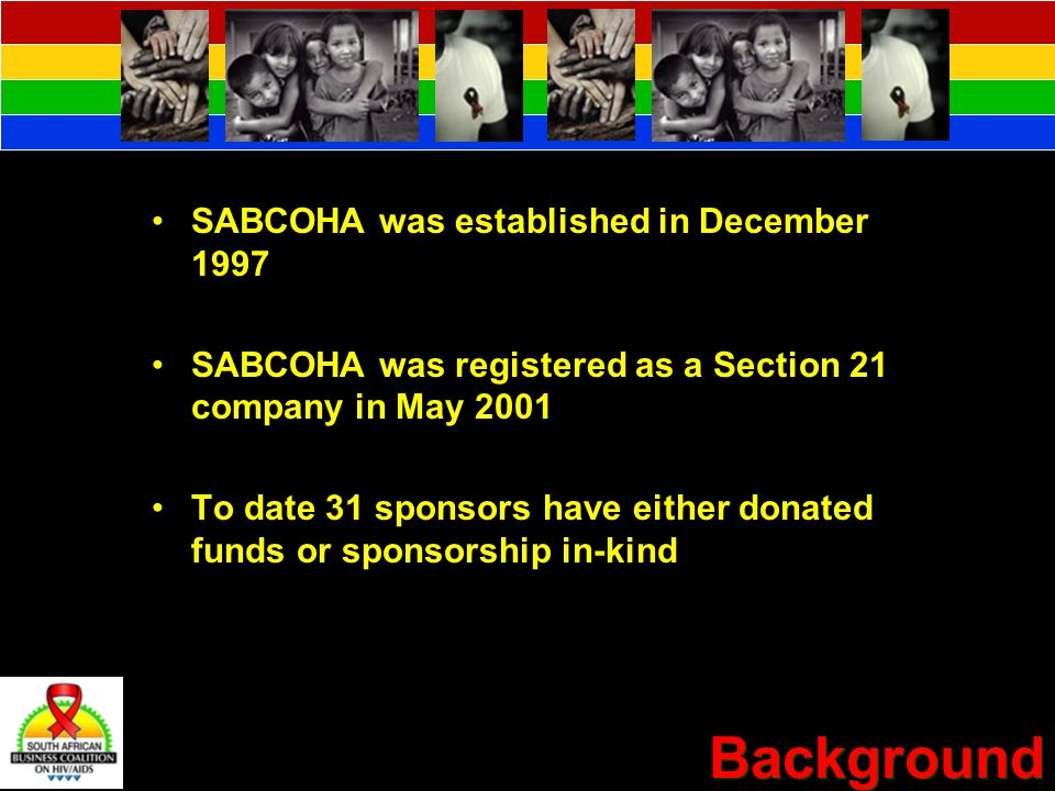 Background SABCOHA was established in December 1997 SABCOHA was registered as a Section 21 company in May 2001 To date 31 sponsors have either donated funds or sponsorship in-kind