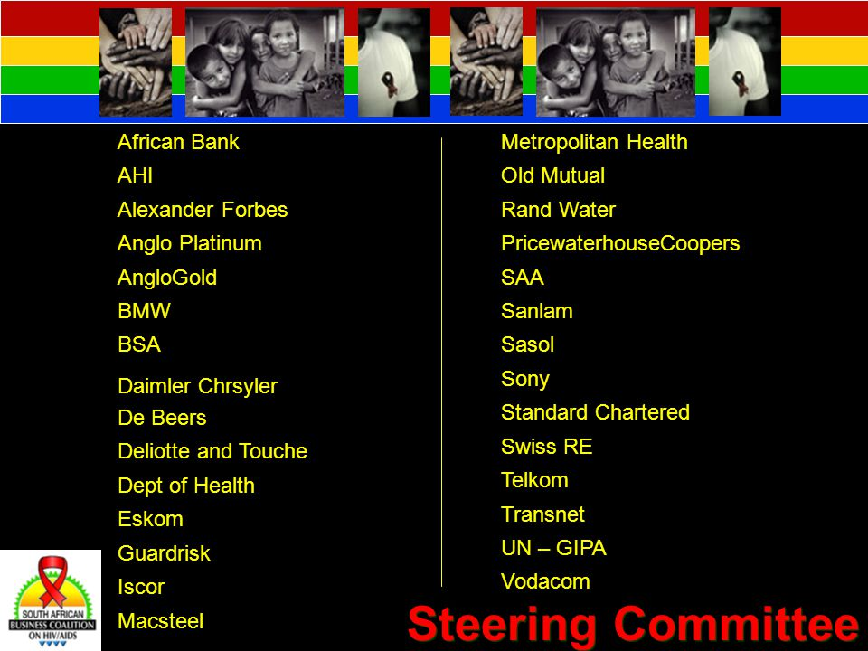 Steering Committee African Bank AHI Alexander Forbes Anglo Platinum AngloGold BMW BSA Daimler Chrsyler De Beers Deliotte and Touche Dept of Health Eskom Guardrisk Iscor Macsteel Metropolitan Health Old Mutual Rand Water PricewaterhouseCoopers SAA Sanlam Sasol Sony Standard Chartered Swiss RE Telkom Transnet UN – GIPA Vodacom