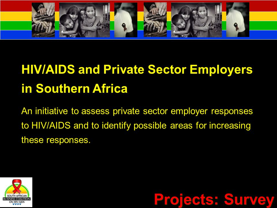 Projects: Survey HIV/AIDS and Private Sector Employers in Southern Africa An initiative to assess private sector employer responses to HIV/AIDS and to identify possible areas for increasing these responses.