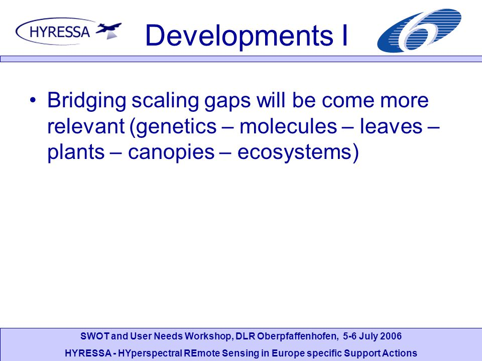 SWOT and User Needs Workshop, DLR Oberpfaffenhofen, 5-6 July 2006 HYRESSA - HYperspectral REmote Sensing in Europe specific Support Actions Developments I Bridging scaling gaps will be come more relevant (genetics – molecules – leaves – plants – canopies – ecosystems)