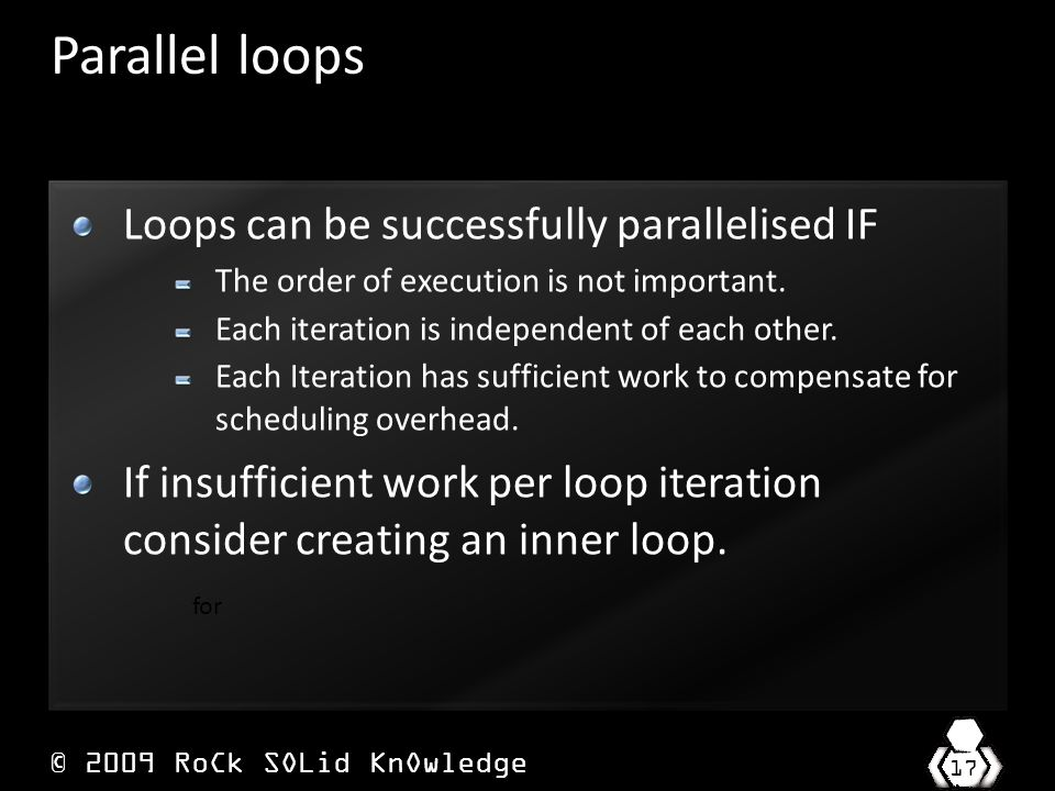© 2009 RoCk SOLid KnOwledge 17 Parallel loops Loops can be successfully parallelised IF The order of execution is not important.