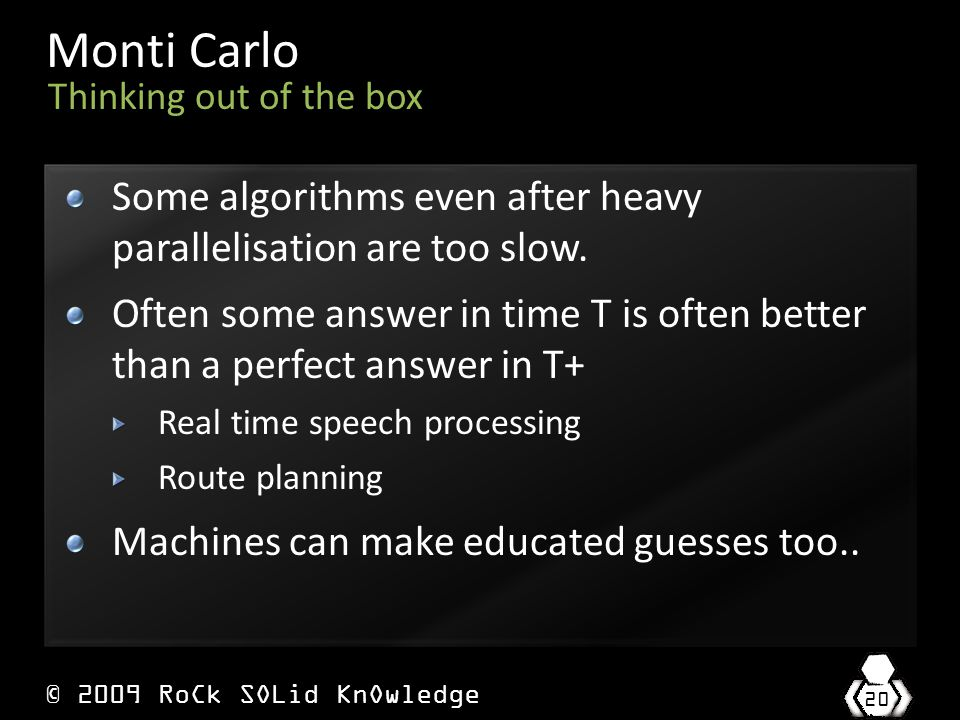 © 2009 RoCk SOLid KnOwledge 20 Monti Carlo Some algorithms even after heavy parallelisation are too slow.