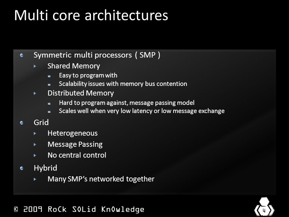 © 2009 RoCk SOLid KnOwledge 4 Multi core architectures Symmetric multi processors ( SMP ) Shared Memory Easy to program with Scalability issues with memory bus contention Distributed Memory Hard to program against, message passing model Scales well when very low latency or low message exchange Grid Heterogeneous Message Passing No central control Hybrid Many SMP's networked together