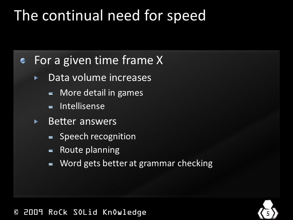 © 2009 RoCk SOLid KnOwledge 5 The continual need for speed For a given time frame X Data volume increases More detail in games Intellisense Better answers Speech recognition Route planning Word gets better at grammar checking
