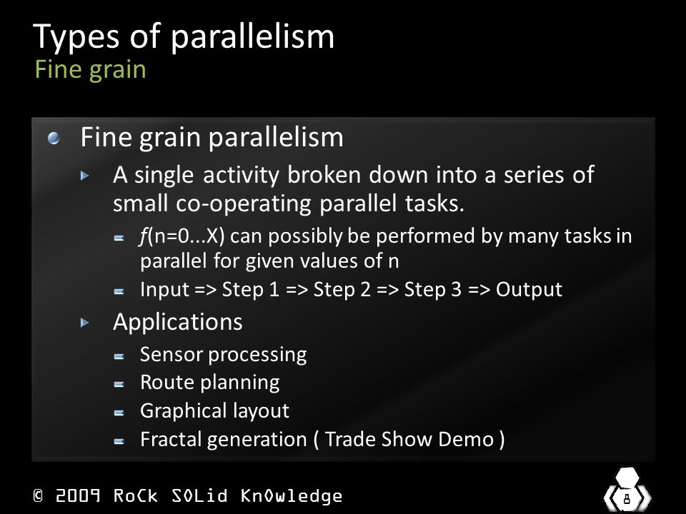 © 2009 RoCk SOLid KnOwledge 8 Types of parallelism Fine grain parallelism A single activity broken down into a series of small co-operating parallel tasks.