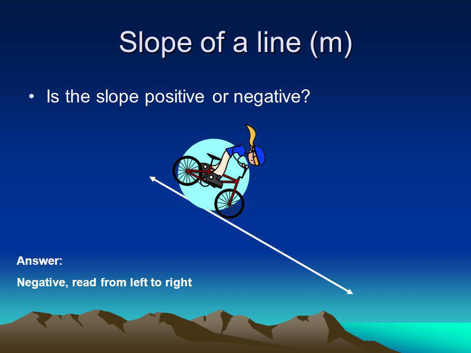 Slope of a line (m) Is the slope positive or negative Answer: Negative, read from left to right