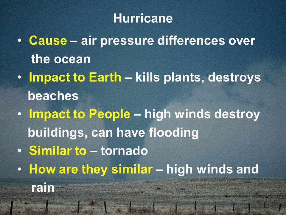 Cause – air pressure differences over the ocean Impact to Earth – kills plants, destroys beaches Impact to People – high winds destroy buildings, can have flooding Similar to – tornado How are they similar – high winds and rain Hurricane