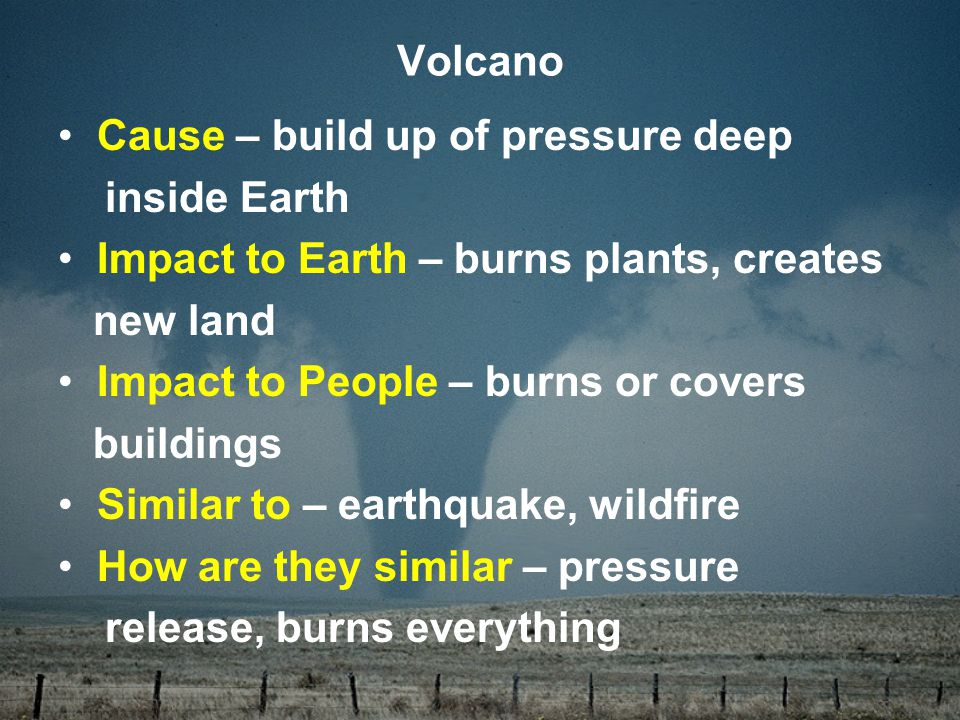 Cause – build up of pressure deep inside Earth Impact to Earth – burns plants, creates new land Impact to People – burns or covers buildings Similar to – earthquake, wildfire How are they similar – pressure release, burns everything Volcano