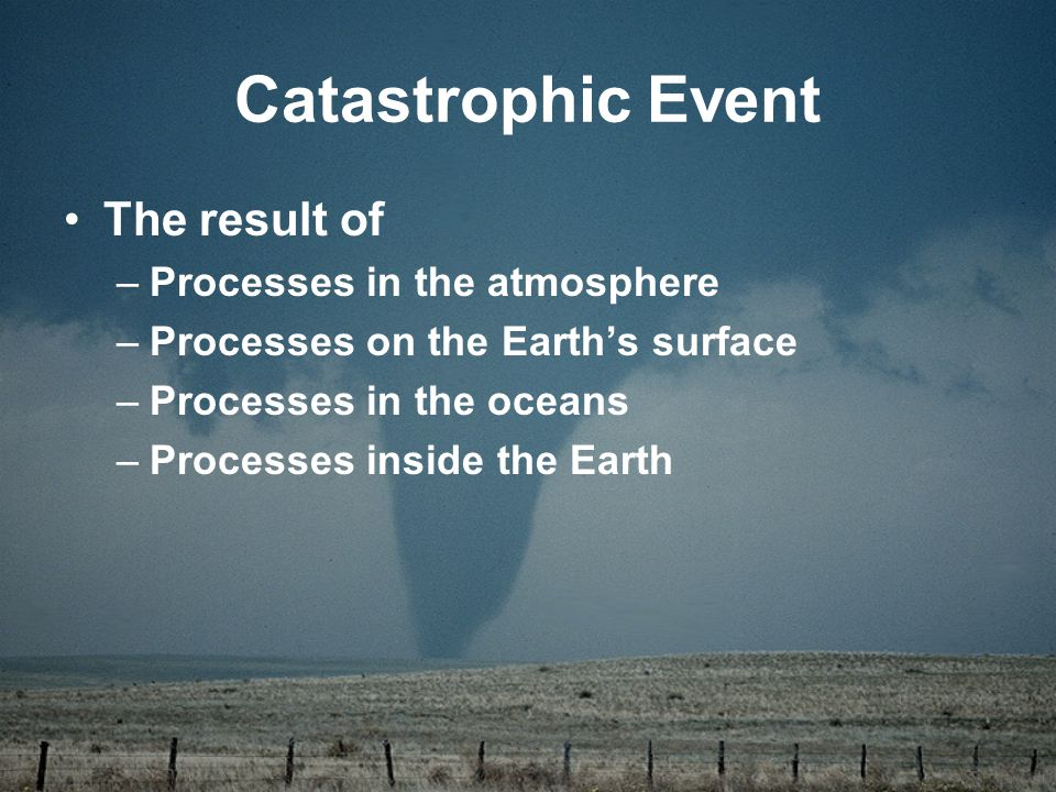 Catastrophic Event The result of –Processes in the atmosphere –Processes on the Earth's surface –Processes in the oceans –Processes inside the Earth