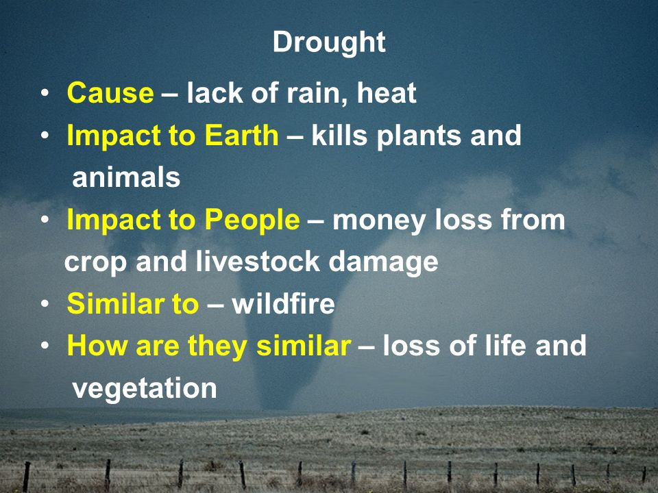 Cause – lack of rain, heat Impact to Earth – kills plants and animals Impact to People – money loss from crop and livestock damage Similar to – wildfire How are they similar – loss of life and vegetation Drought
