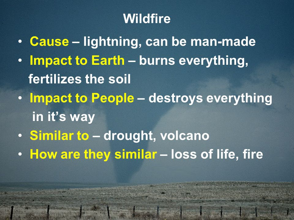 Cause – lightning, can be man-made Impact to Earth – burns everything, fertilizes the soil Impact to People – destroys everything in it's way Similar to – drought, volcano How are they similar – loss of life, fire Wildfire