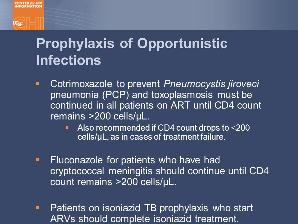 Cotrimoxazole to prevent Pneumocystis jiroveci pneumonia (PCP) and toxoplasmosis must be continued in all patients on ART until CD4 count remains >200 cells/µL.