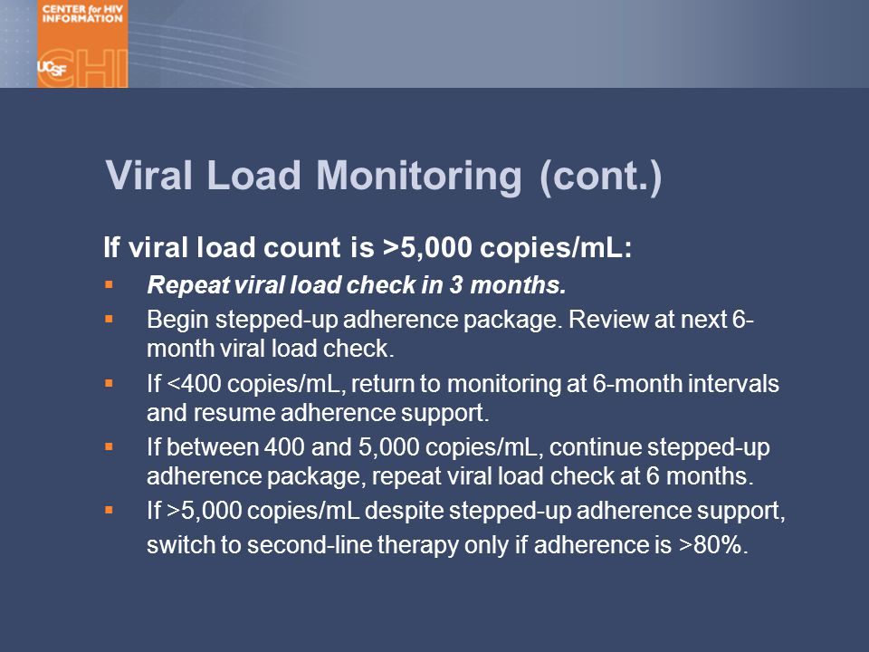 Viral Load Monitoring (cont.) If viral load count is >5,000 copies/mL:  Repeat viral load check in 3 months.